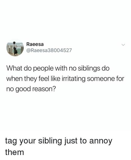 irritating: Raeesa  @Raeesa38004527  What do people with no siblings do  when they feel like irritating someone for  no good reason? tag your sibling just to annoy them