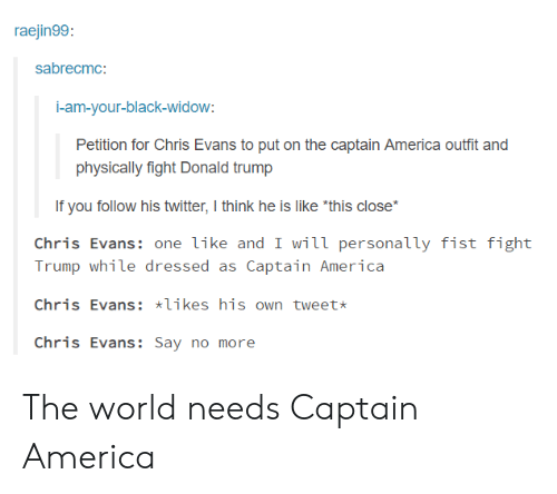 "Black Widow: raejin99  sabrecmc:  i-am-your-black-widow  Petition for Chris Evans to put on the captain America outfit and  physically fight Donald trump  If you follow his twitter, I think he is like ""this close*  Chris Evans: one like and I will personally fist fight  Trump while dressed as Captain America  Chris Evans: likes his own tweet  Chris Evans:Say no more The world needs Captain America"
