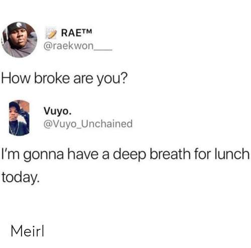 Deep Breath: RAETM  @raekwon  How broke are you?  Vuyo.  @Vuyo_Unchained  I'm gonna have a deep breath for lunch  today Meirl