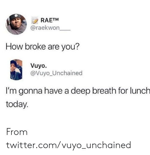 Deep Breath: RAETM  @raekwon  How broke are you?  Vuyo.  @Vuyo_Unchained  I'm gonna have a deep breath for lunch  today From twitter.com/vuyo_unchained