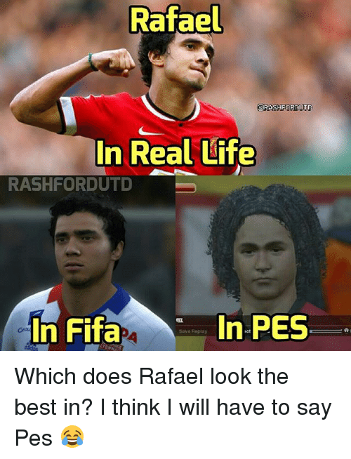 Fifa, Life, and Memes: Rafael  ORA SHF  DIJT  In Real Life  RASHFORDUTD  In PES  In Fifa  Save Replay Which does Rafael look the best in? I think I will have to say Pes 😂