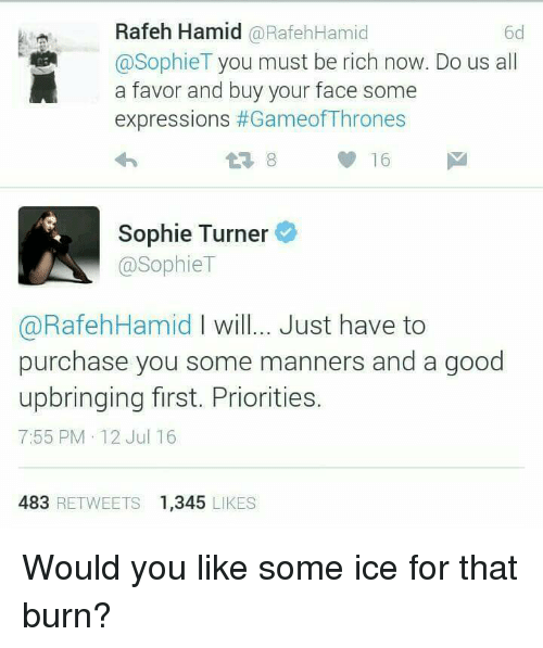 Game of Thrones: Rafeh Hamid RafehHamid  @Sophie T  you must be rich now. Do us all  a favor and buy your face some  expressions of Thrones  Sophie Turner  @Sophie T  a RafehHamid will... Just have to  purchase you some manners and a good  upbringing first. Priorities.  7:55 PM 12 Jul 16  483  RETWEETS 1.345  LIKES Would you like some ice for that burn?
