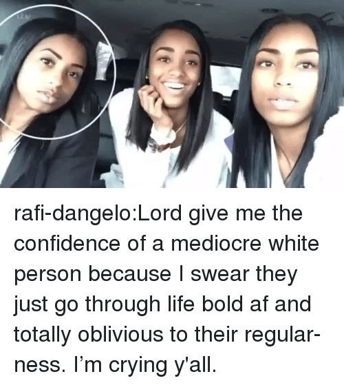 rafi: rafi-dangelo:Lord give me the confidence of a mediocre white person because I swear they just go through life bold af and totally oblivious to their regular-ness. I'm crying y'all.