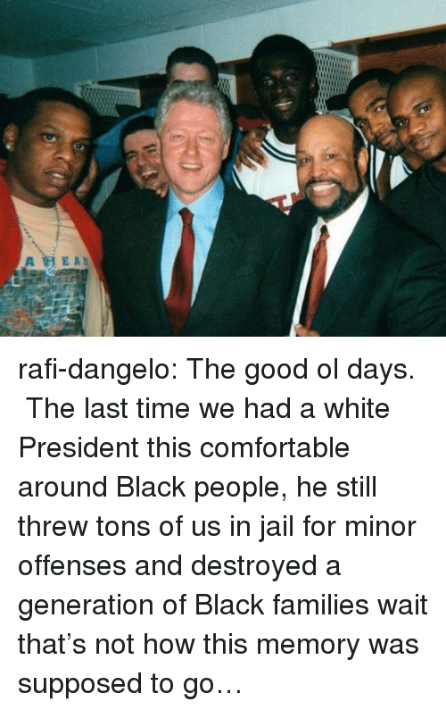 rafi: rafi-dangelo: The good ol days. The last time we had a white President this comfortable around Black people, he still threw tons of us in jail for minor offenses and destroyed a generation of Black families wait that's not how this memory was supposed to go…