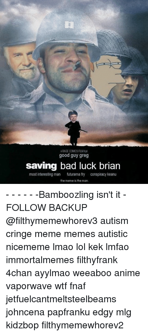 Bad Luck Brian: RAGE COMCS FLMFIL  good guy greg  saving bad luck brian  most interesting man  futurama fry  conspiracy keanu  the meme is the man - - - - - -Bamboozling isn't it - FOLLOW BACKUP @filthymemewhorev3 autism cringe meme memes autistic nicememe lmao lol kek lmfao immortalmemes filthyfrank 4chan ayylmao weeaboo anime vaporwave wtf fnaf jetfuelcantmeltsteelbeams johncena papfranku edgy mlg kidzbop filthymemewhorev2