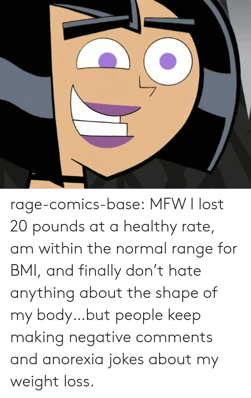 Anorexia: rage-comics-base:  MFW I lost 20 pounds at a healthy rate, am within the normal range for BMI, and finally don't hate anything about the shape of my body…but people keep making negative comments and anorexia jokes about my weight loss.