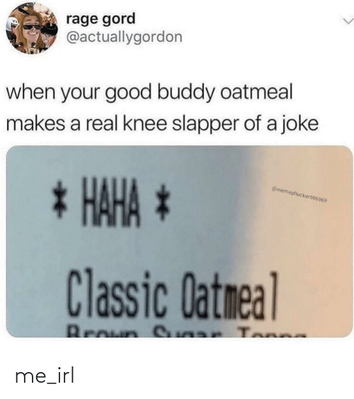 Knee: rage gord  @actuallygordon  when your good buddy oatmeal  makes a real knee slapper of a joke  * HAHA *  @memephucker696969  Classic Datmeal  Broun S ar Tonne me_irl