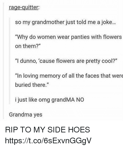 "Grandma, Hoes, and Omg: rage-quitter:  so my grandmother just told me a joke...  ""Why do women wear panties with flowers  on them?""  ""I dunno, 'cause flowers are pretty cool?""  ""In loving memory of all the faces that were  buried there.""  i just like omg grandMA NO  Grandma yes RIP TO MY SIDE HOES https://t.co/6sExvnGGgV"