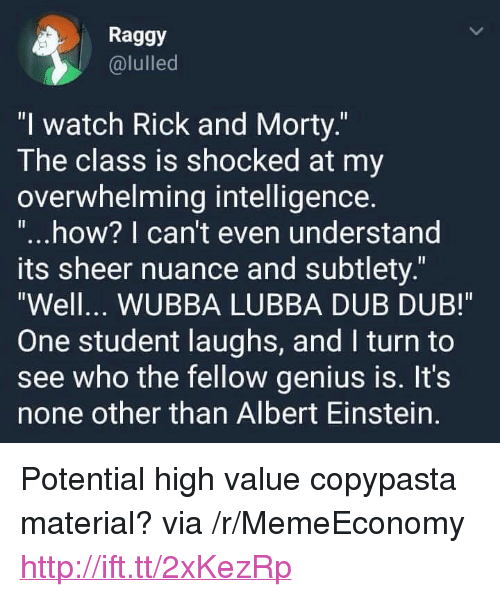 """copypasta: Raggy  @lulled  """"l watch Rick and Morty.  The class is shocked at my  overwhelming intelligence  """"...how? I can't even understand  ts sheer nuance and subtlety.""""  Well... WUBBA LUBBA DUB DUB!  One student laughs, and I turn to  see who the fellow genius is. It's  none other than Albert Einstein. <p>Potential high value copypasta material? via /r/MemeEconomy <a href=""""http://ift.tt/2xKezRp"""">http://ift.tt/2xKezRp</a></p>"""