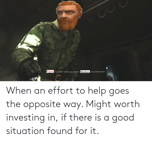 Good, Help, and Investing: Ragnar: You didn't save your people, Harlaus. You killed them! When an effort to help goes the opposite way. Might worth investing in, if there is a good situation found for it.