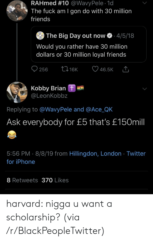 million dollars: RAHmed #10 @WavyPele 1d  The fuck am I gon do with 30 million  friends  The Big Day out now  4/5/18  Would you rather have 30 million  dollars or 30 million loyal friends  t16K  256  46.5K  Kobby Brian  @LeonKobbz  L  Replying to @WavyPele and @Ace_QK  Ask everybody for £5 that's £150mill  5:56 PM 8/8/19 from Hillingdon, London Twitter  for iPhone  8 Retweets370 Likes harvard: nigga u want a scholarship? (via /r/BlackPeopleTwitter)