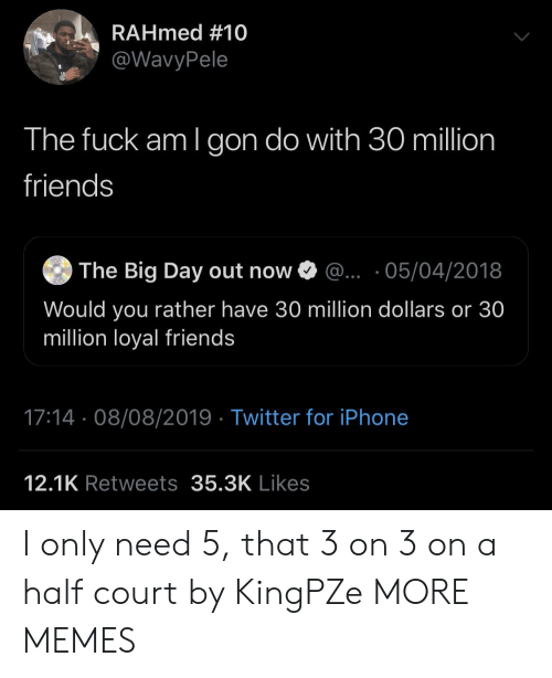million dollars: RAHmed #10  @WavyPele  The fuck am I gon do with 30 million  friends  The Big Day out now  ... 05/04/2018  Would you rather have 30 million dollars or 30  million loyal friends  17:14 08/08/2019 Twitter for iPhone  12.1K Retweets 35.3K Likes I only need 5, that 3 on 3 on a half court by KingPZe MORE MEMES
