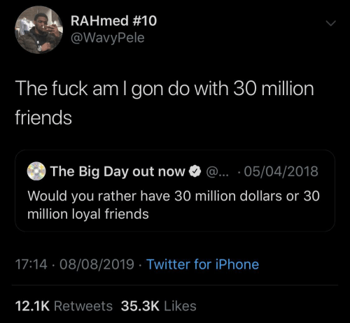 million dollars: RAHmed #10  @WavyPele  The fuck am I gon do with 30 million  friends  The Big Day out now O @.. ·05/04/2018  Would you rather have 30 million dollars or 30  million loyal friends  17:14 · 08/08/2019 · Twitter for iPhone  12.1K Retweets 35.3K Likes