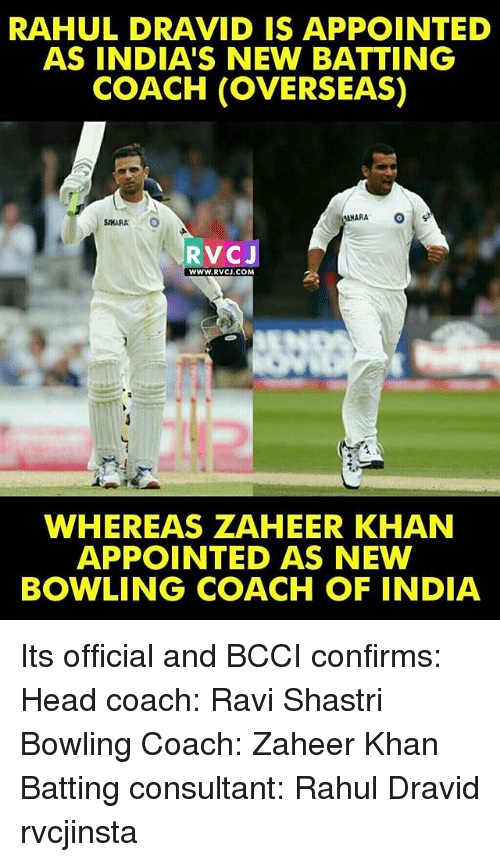 Head, Memes, and Bowling: RAHUL DRAVID IS APPOINTED  AS INDIA'S NEW BATTING  COACH (OVERSEAS)  SAHARA  RVCJ  WWW.RVCJ.COM  WHEREAS ZAHEER KHAN  APPOINTED AS NEW  BOWLING COACH OF INDIA Its official and BCCI confirms: Head coach: Ravi Shastri Bowling Coach: Zaheer Khan Batting consultant: Rahul Dravid rvcjinsta