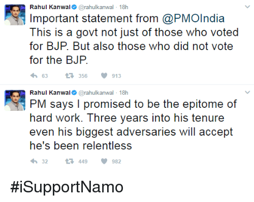 bjp: Rahul Kanwa  @rahul kanwal 18h  Important statement from @PMOIndia  This is a govt not just of those who voted  for BJP. But also those who did not vote  for the BJP  63 t 356 V 913  Rahul Kanwa  @rahul kanwal 18h  PM says I promised to be the epitome of  hard work. hree years into his tenure  even his biggest adversaries will accept  he's been relentless  32  t 449 V 982 #iSupportNamo