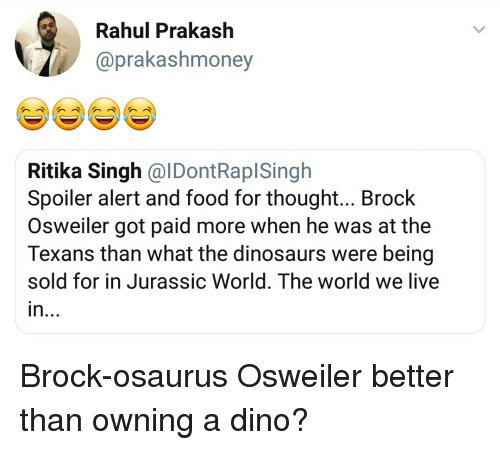 Osweiler: Rahul Prakash  @prakashmoney  Ritika Singh @lDontRaplSinglh  Spoiler alert and food for thought... Brock  Osweiler got paid more when he was at the  Texans than what the dinosaurs were being  sold for in Jurassic World. The world we live  in