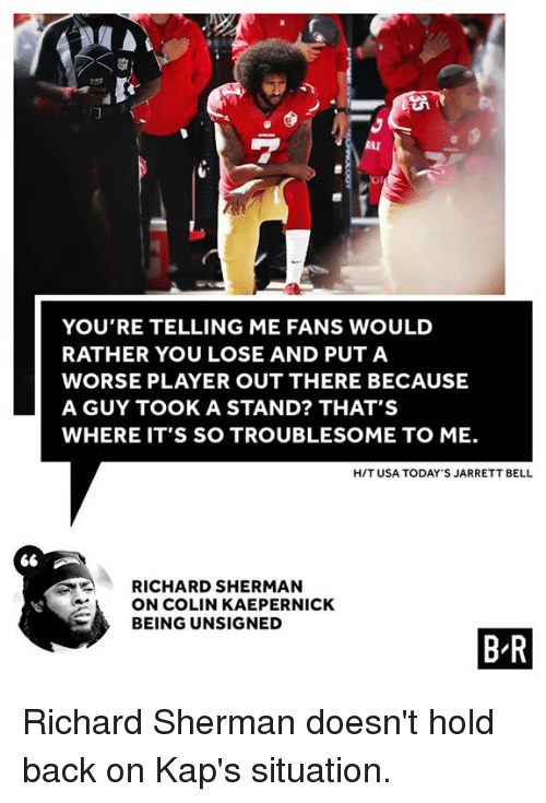 Colin Kaepernick, Richard Sherman, and Sherman: RAI  Or  YOU'RE TELLING ME FANS WOULD  RATHER YOU LOSE AND PUTA  WORSE PLAYER OUT THERE BECAUSE  A GUY TOOK A STAND? THAT'S  WHERE IT'S SO TROUBLESOME TO ME.  H/T USA TODAY'S JARRETT BELL  RICHARD SHERMAN  ON COLIN KAEPERNICK  BEING UNSIGNED  B R Richard Sherman doesn't hold back on Kap's situation.