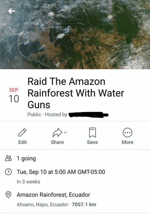 hosted: Raid The Amazon  Rainforest With Water  SEP  Guns  Public Hosted by  Edit  Share  Save  More  1 going  OTue, Sep 10 at 5:00 AM GMT-05:00  In 3 weeks  Amazon Rainforest, Ecuador  Ahuano, Napo, Ecuador 7057.1 km