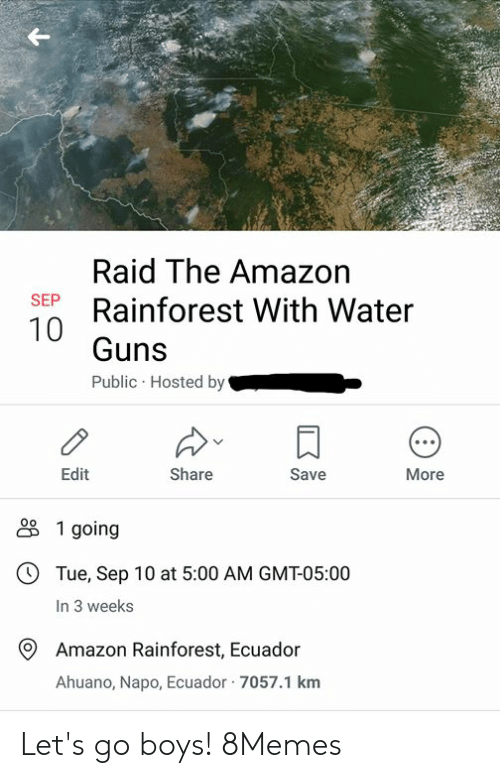 hosted: Raid The Amazon  Rainforest With Water  SEP  Guns  Public Hosted by  Edit  Share  Save  More  1 going  OTue, Sep 10 at 5:00 AM GMT-05:00  In 3 weeks  Amazon Rainforest, Ecuador  Ahuano, Napo, Ecuador 7057.1 km Let's go boys! 8Memes