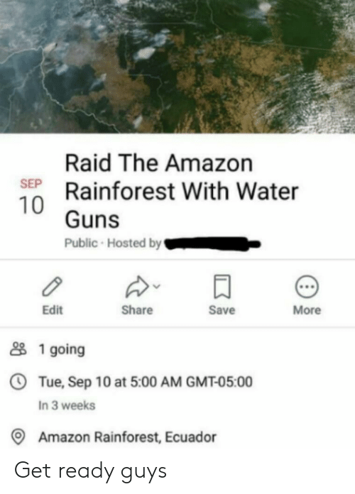 hosted: Raid The Amazon  SEP Rainforest With Water  10 Guns  Public Hosted by  More  Save  Share  Edit  1 going  OTue, Sep 10 at 5:00 AM GMT-05:00  In 3 weeks  Amazon Rainforest, Ecuador Get ready guys