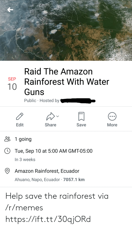 hosted: Raid The Amazon  SEP  Rainforest With Water  10  Guns  Public Hosted by  Edit  Share  Save  More  1 going  Tue, Sep 10 at 5:00 AM GMT-05:00  In 3 weeks  Amazon Rainforest, Ecuador  Ahuano, Napo, Ecuador 7057.1 km Help save the rainforest via /r/memes https://ift.tt/30qjORd