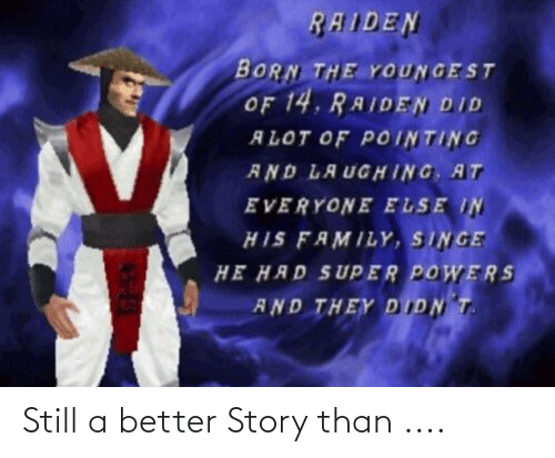 singe: RAIDEN  BORN THE YOUNGEST  OF 14. RAIDEN DID  ALOT OF POINTING  AND LAUG HING AT  EVERYONE ELSE IN  HIS FAMILY, SINGE  HE HAD SUPER POWERS  AND THEY DIDN T. Still a better Story than ....