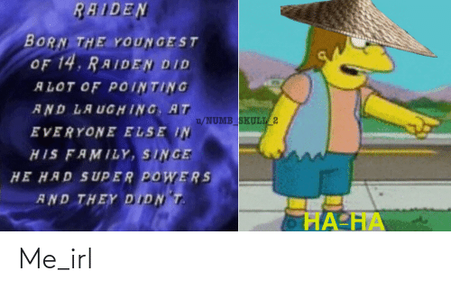 singe: RAIDEN  BORN THE YOUNGEST  OF 14, RAIDEN DID  ALOT OF POINTING  AND LAUGHING, AT  u/NUMB_SKULL_2  EVERYONE ELSE IN  HIS FAMILY, SINGE  HE HAD SUPER POWERS  AND THEY DIDN T.  ĦA-HA Me_irl
