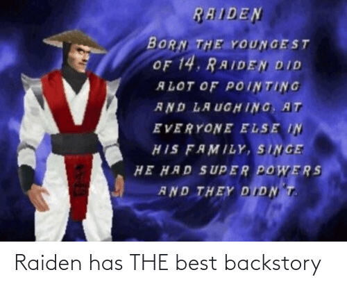 singe: RAIDEN  BORN THE YOUNGEST  OF 14. RAIDEN DID  ALOT OF POINTING  AND LAUGHING, AT  EVERYONE ELSE IN  HIS FAMILY, SINGE  HE HAD SUPER POWERS  AND THEY DIDN T. Raiden has THE best backstory