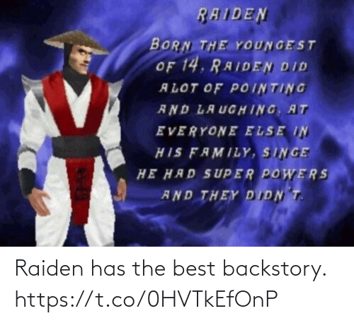 singe: RAIDEN  BORN THE YOUNGEST  OF 14, RAIDEN DID  ALOT OF POINTING  AND LAUGHING, AT  EVERYONE ELSE IN  HIS FAMILY, SINGE  HE HAD SUPER POWERS  AND THEY DIDN T. Raiden has the best backstory. https://t.co/0HVTkEfOnP