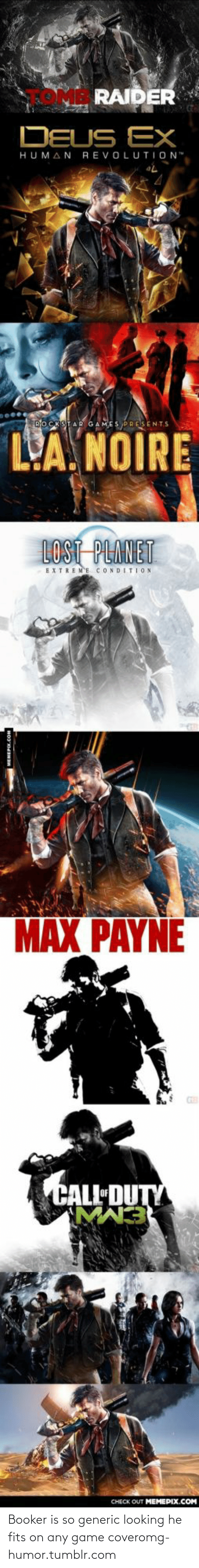 """Deus Ex: RAIDER  DEUS EX  HUMAN  REVOLUTION""""  L'A. NOIRE  LOST PLANET  EXTREME CONDITION  MAX PAYNE  CALL DUTY  CHECK OUT MEMEPIX.COM Booker is so generic looking he fits on any game coveromg-humor.tumblr.com"""