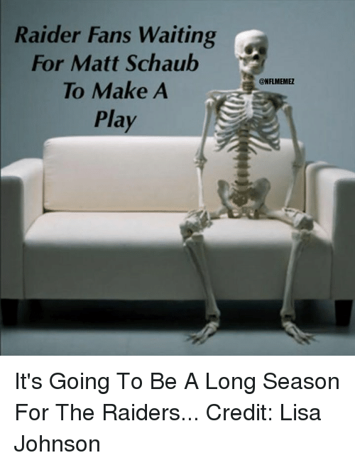NFL: Raider Fans Waiting  For Matt Schaub  To Make A  Play  CONFLMEMEZ It's Going To Be A Long Season For The Raiders... Credit: Lisa Johnson