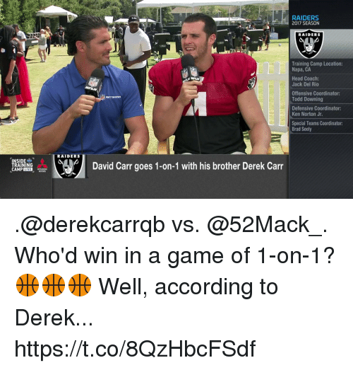 derek carr: RAIDERS  2017 SEASON  RAIDERS  Training Camp Location:  Napa, CA  Head Coach:  Jack Del Rio  Offensive Coordinator:  Todd Downing  Defensive Coordinator:  Ken Norton Jr.  Special Teams Coordinator:  Brad Seely  RAIDERS  David Carr goes 1-on-1 with his brother Derek Carr  RAINING .@derekcarrqb vs. @52Mack_. Who'd win in a game of 1-on-1? 🏀🏀🏀  Well, according to Derek... https://t.co/8QzHbcFSdf
