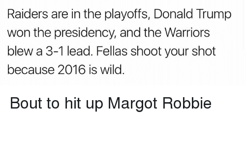 Warriors Blew A 3 1 Lead: Raiders are in the playoffs, Donald Trump  won the presidency, and the Warriors  blew a 3-1 lead. Fellas shoot your shot  because 2016 is wild Bout to hit up Margot Robbie