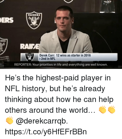 derek carr: RAIDERS  ERS  RAI  RAIDERS  Derek Carr: 12 wins as starter in 2016  +2nd in NFL  REPORTER: Your priorities in life and everything are well known. He's the highest-paid player in NFL history, but he's already thinking about how he can help others around the world…  👏👏👏 @derekcarrqb. https://t.co/y6HfEFrBBn