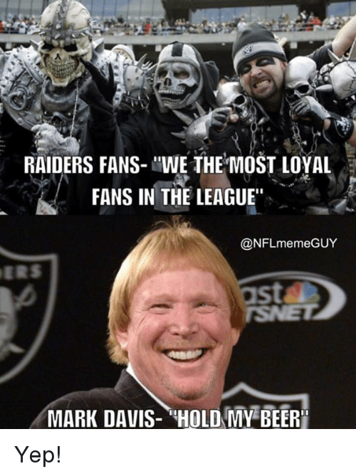 "Meme Guy: RAIDERS FANS- ""WE THE MOST LOYAL  FANS IN THE LEAGUE""  @NFL meme GUY  MARK DAVIS- HOLD MY BEERI Yep!"