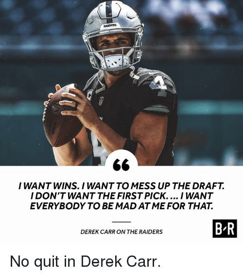 derek carr: RAIDERS  I WANT WINS. I WANT TO MESS UP THE DRAFT.  I DON'T WANT THE FIRST PICK.... I WANT  EVERYBODY TO BE MAD ATME FOR THAT.  OWTHE SMSERSBR  DEREK CARR ON THE RAIDERS No quit in Derek Carr.