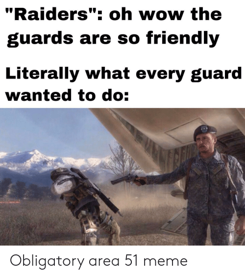 """Oh Wow: """"Raiders"""": oh wow the  guards are so friendly  Literally what every guard  wanted to do: Obligatory area 51 meme"""
