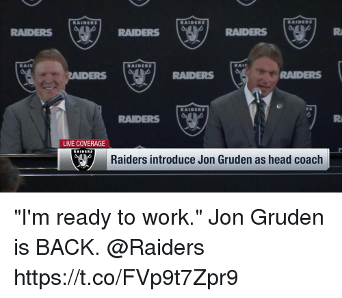 "Head, Memes, and Work: RAIDERS  RAIDERS  RAIDERS  RADERS ( RAIDERS RAIDERS  RAIDERS  RAIr  ERS  RAIDERS  RAIDERS  RAIDERS  RAIDERS  LIVE COVERAGE  RAIDERS  Raiders introduce Jon Gruden as head coach ""I'm ready to work.""  Jon Gruden is BACK. @Raiders https://t.co/FVp9t7Zpr9"