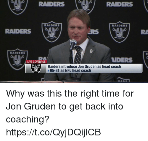 Coaching: RAIDERS  RAIDERS  RAIDERS  RAIDERS  RAIDERS  DA  LIVE COVERAGE  NDERS  RAIDERS  Raiders introduce Jon Gruden as head coach  95-81 as NFL head coach Why was this the right time for Jon Gruden to get back into coaching? https://t.co/QyjDQijICB