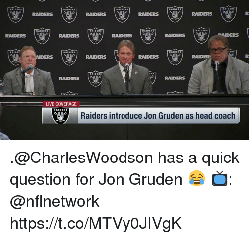 Head, Memes, and Live: RAIDERS  RAIDERS  RAIDERS  RAIDERS  RAIDERS  dRAIDERS  RAIDERS  RAIDERS  RAIDERS  RAIDERS  RAIDERS  RAIDERS  RAIDERS  RADERS  RAIDE「  RAIDERS  ERS  AIDERS  RAIDERS  RAIDERS  RAIDER  RAIDERS  RS  RADERS  RAIDERS  LIVE COVERAGE  RAIDERS  Raiders introduce Jon Gruden as head coach .@CharlesWoodson has a quick question for Jon Gruden 😂  📺: @nflnetwork https://t.co/MTVy0JIVgK