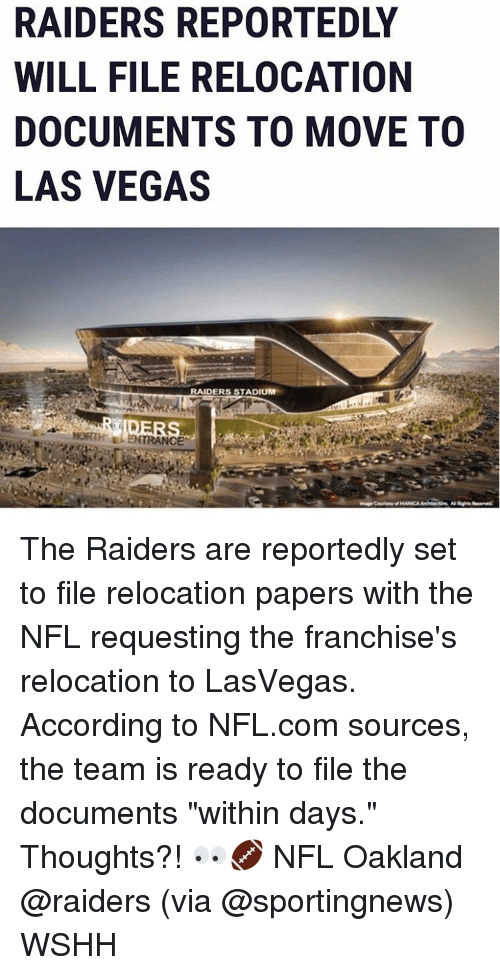 "Oakland Raiders: RAIDERS REPORTEDLY  WILL FILE RELOCATION  DOCUMENTS TO MOVE TO  LAS VEGAS  RAIDERS STADIUM  TRANCE The Raiders are reportedly set to file relocation papers with the NFL requesting the franchise's relocation to LasVegas. According to NFL.com sources, the team is ready to file the documents ""within days."" Thoughts?! 👀🏈 NFL Oakland @raiders (via @sportingnews) WSHH"