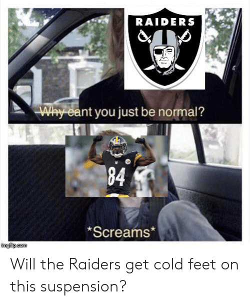 cold feet: RAIDERS  Why eant you just be normal?  Screams*  ingip.com  84 Will the Raiders get cold feet on this suspension?