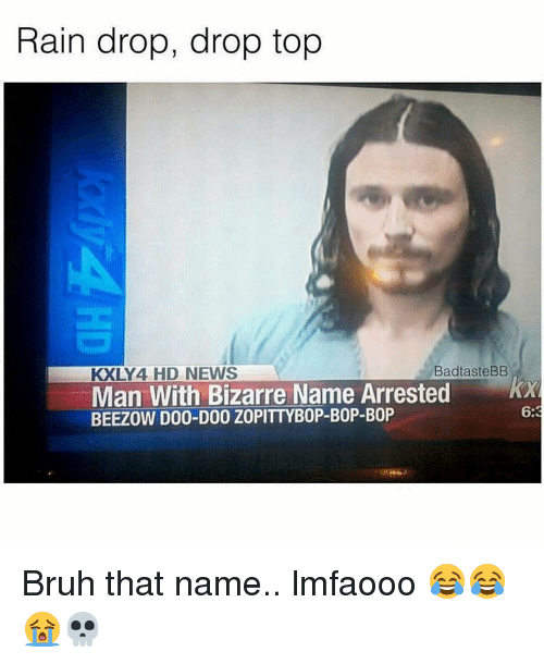 Memes, 🤖, and Top: Rain drop, drop top  BadtasteBB  KXLY 4 HD NEWS  Man With Bizarre Name Arrested  KXR  BEEZOW D00-D00 Z0PITTYB0P-B0P-B0P  6:3 Bruh that name.. lmfaooo 😂😂😭💀