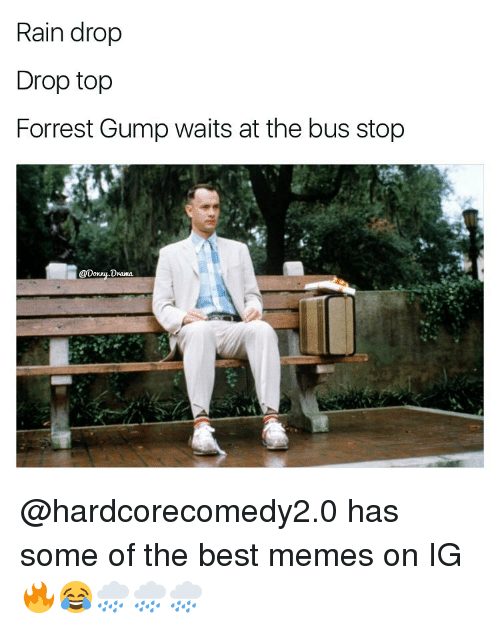 Forrest Gump, Memes, and Rain: Rain drop  Drop top  Forrest Gump waits at the bus stop  @Donny Drama @hardcorecomedy2.0 has some of the best memes on IG 🔥😂🌧🌧🌧