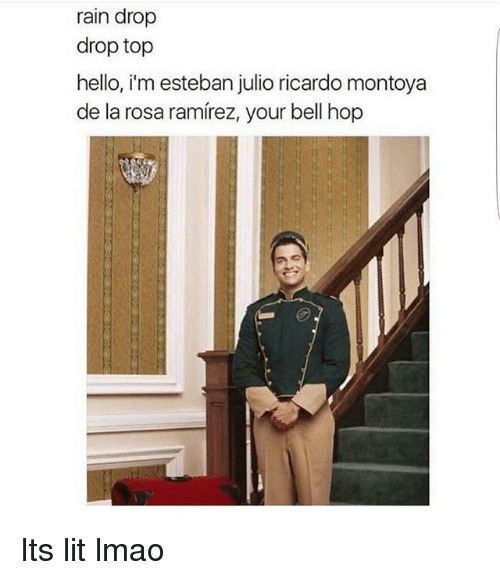 Esteban Julio: rain drop  drop top  hello, i'm esteban julio ricardo montoya  de la rosa ramirez, your bell hop Its lit lmao