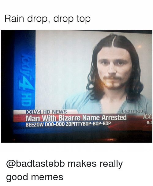 Rain Drop Drop Top: Rain drop, drop top  KXLY 4 HD NEWS  Bad taste BB  Man With Bizarre Name Arrested  BEEZOW D00-D00 ZOPITTYBOP-BOP-B0P @badtastebb makes really good memes