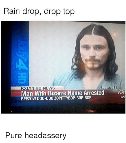 Rain Drop Drop Top: Rain drop, drop top  KXLY4 HD NEWS  BadtasteBB  Man With Bizarre Name Arrested x  BEEZOW D00-D00 ZOPITTYBOP-BOP-BOP  6: Pure headassery