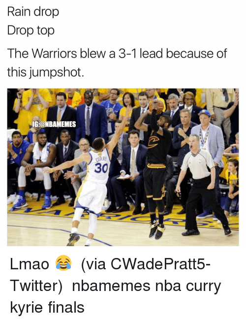 Warriors Blew A 3 1 Lead: Rain drop  Drop top  The Warriors blew a 3-1 lead because of  this jumpshot  IG:@NBAMEMES  A 30 Lmao 😂 ‪ (via CWadePratt5-Twitter) ‬ nbamemes nba curry kyrie finals