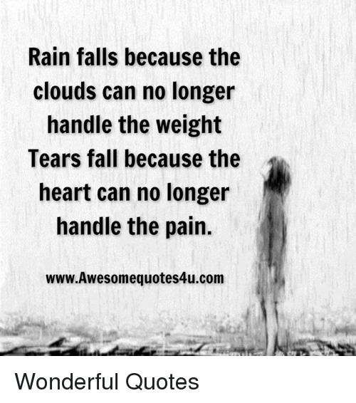 Fall, Memes, and Cloud: Rain falls because the  clouds can no longer  handle the weight  Tears fall because the  heart can no longer  handle the pain.  www.Awesomequotes4u.com Wonderful Quotes