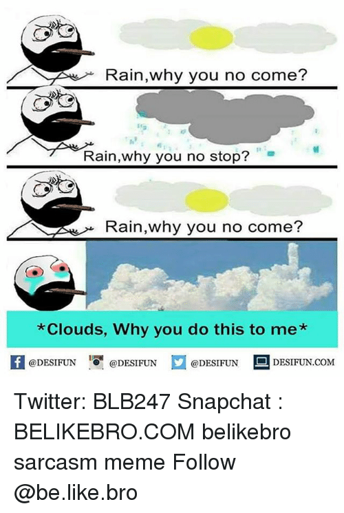why you no: Rain,why you no come?  1e  Rain,why you no stop?  Rain,why you no come?  Clouds, Why you do this to me*  K @DESIFUN 증@DESIFUN口@DESIFUN DESIFUN.COM Twitter: BLB247 Snapchat : BELIKEBRO.COM belikebro sarcasm meme Follow @be.like.bro